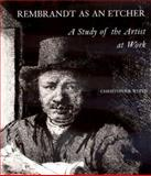Rembrandt As an Etcher : A Study of the Artist at Work, White, Christopher, 0300079532