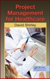 Project Management for Healthcare, David Shirley, 143981953X