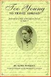 Too Young to Travel Abroad : Journal of a Year of European Travel In, 1856-1857, Woolsey, Agnes, 0914339532