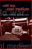 Cold War, Cool Medium : Television, Mccarthyism, and American Culture, Doherty, Thomas Patrick and Doherty, Thomas, 023112953X