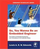 So, You Wanna Be an Embedded Engineer : The Guide to Embedded Engineering, from Consultancy to the Corporate Ladder, Edwards, Lewin A. R. W., 0750679530