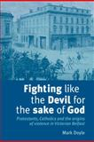 Fighting Like the Devil for the Sake of God : Protestants, Catholics and the Origins of Violence in Victorian Belfast, Doyle, Mark, 0719079535