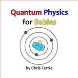 Quantum Physics for Babies, Chris Ferrie, 1492309532