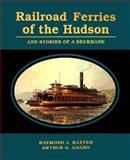 Railroad Ferries of the Hudson and the Stories of a Deck Hand, Arthur G. Adams and Raymond J. Baxter, 0823219534