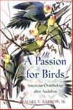 A Passion for Birds : American Ornithology after Audubon, Barrow, Mark V., 0691049548