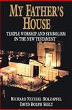 My Father's House : Temple Worship and Symbolism in the New Testament, Holzapfel, Richard N. and Seely, David R., 0884949540