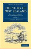 The Story of New Zealand : Past and Present, Savage and Civilized, Thomson, Arthur S., 1108039545