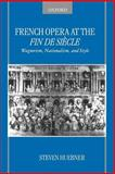 French Opera at the Fin de Siecle : Wagnerism, Nationalism, and Style, Huebner, Steven, 019518954X