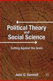 Political Theory and Social Science : Cutting Against the Grain, Gunnell, John G., 0230109543