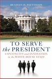 To Serve the President : Continuity and Innovation in the White House Staff, Patterson, Bradley H., Jr., 0815769547