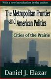 The Metropolitan Frontier and American Politics : Cities of the Prairie, Elazar, Daniel J., 0765809559