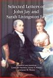 Selected Letters of John Jay and Sarah Livingston Jay : Correspondence by or to the First Chief Justice of the United States and His Wife, Jay, John and Jay, Sarah Livingston, 0786419555