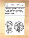 Remarks upon the remarker: or, the dialogue between Philalethes and Benevolus fully Vindicated; ..., See Notes Multiple Contributors, 1170059554