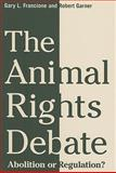 The Animal Rights Debate : Abolition or Regulation?, Francione, Gary L. and Garner, Robert, 0231149557