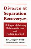 Divorce and Separation Recovery : Ten Stages of Grieving Relationship Loss and Finding Your Self, Webb, Dwight, 0914339559