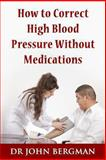 How to Correct High Blood Pressure Without Medications, John Bergman, 1492269557