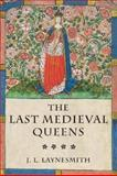 The Last Medieval Queens : English Queenship 1445-1503, Laynesmith, J. L., 019927956X