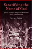 Sanctifying the Name of God : Jewish Martyrs and Jewish Memories of the First Crusade, Cohen, Jeremy, 0812219562