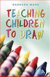 Teaching Children to Draw, Ward, Barbara and Ward, Barbara, 0826489567