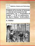 Analysis of a Course of Lectures in Natural and Experimental Philosophy, Viz 1 Properties of Matter, 11 and 12 Astronomy, and C by a Walker, A. Walker, 1170189563