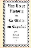 Una Breve Historia de la Biblia en Español, Robert Breaker, 1466299568