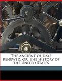 The Ancient of Days Renewed; or, the History of the United States, Henry S.  of R Williams, 1149279575