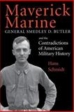 Maverick Marine : General Smedley D. Butler and the Contradictions of American Military History, Schmidt, Hans, 0813109574