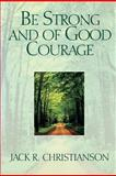 Be Strong and of Good Courage, Jack R. Christianson, 0884949575