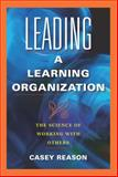 Leading a Learning Organization : The Science of Working with Others, Reason, Casey S., 1934009571