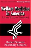 Welfare Medicine in America : A Case Study of Medicaid, Stevens, Rosemary and Stevens, Robert, 0765809575