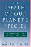 The Death of Our Planet's Species : A Challenge to Ecology and Ethics, Gorke, Martin, 1559639571