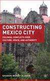 Constructing Mexico City : Colonial Conflicts over Culture, Space, and Authority, Glasco, Sharon Bailey, 0230619576