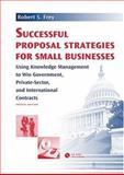 Successful Proposal Strategies for Small Business : Using Knowledge Management to Win Government, Private-Sector, and International Contracts, Fourth Edition, Frey, Robert S., 1580539572
