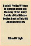 Bunhill Fields; Written in Honour and to the Memory of the Many Saints of God Whose Bodies Rest in This Old London Cemetery, Alfred W. Light, 1152749587