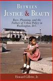 Between Justice and Beauty : Race, Planning, and the Failure of Urban Policy in Washington, D. C., Gillette, Howard, Jr., 0812219589