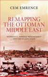 Remapping the Ottoman Middle East : Modernity, Imperial Bureaucracy and the Islamic State, Emrence, Cem, 1848859589