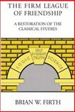 The Firm League of Friendship : A Restoration of the Classical Studies, Firth, Brian W., 1930859589