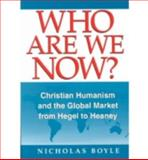 Who Are We Now? : Christian Humanism and the Global Market from Hegel to Heaney, Boyle, Nicholas, 0268019584