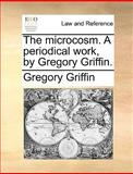 The Microcosm a Periodical Work, by Gregory Griffin, Gregory Griffin, 1140969587