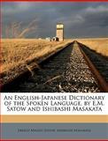 An English-Japanese Dictionary of the Spoken Language, by E M Satow and Ishibashi Masakat, Ernest Mason Satow and Ishibashi Masakata, 1149889586