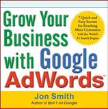 Grow Your Business with Google Adwords: 7 Quick and Easy Secrets for Reaching More Customers with the World's #1 Search Engine, Smith, Jon, 0071629599
