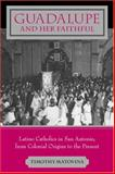 Guadalupe and Her Faithful : Latino Catholics in San Antonio, from Colonial Origins to the Present, Matovina, Timothy M., 0801879590