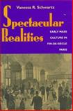 Spectacular Realities : Early Mass Culture in Fin-de-Siecle, Paris, Schwartz, Vanessa R., 0520209591