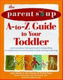 The Parent Soup A-to-Z Guide to Your Toddler : Practical Advice from Parents Who've Been There on Everything from Activities to Potty Training, Hanley, Kate and Greene, Alan, 0809229595