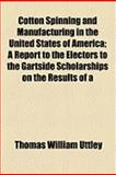 Cotton Spinning and Manufacturing in the United States of America; a Report to the Electors to the Gartside Scholarships on the Results Of, Thomas William Uttley, 1154499596