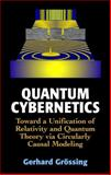 Quantum Cybernetics : Towards a Unification of Relativity and Quantum Theory Via Circularly Casual Modeling, Grossing, Gerhard, 0387989609
