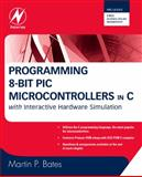 Programming 8-Bit PIC Microcontrollers in C : With Interactive Hardware Simulation, Bates, Martin P., 0750689609