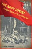 The Body Soviet : Propaganda, Hygiene, and the Revolutionary State, Starks, Tricia, 0299229602