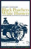 Black Poachers, White Hunters : A Social History of Hunting in Colonial Kenya, Steinhart, Edward I., 0852559607
