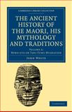The Ancient History of the Maori, His Mythology and Traditions, White, John, 110803960X